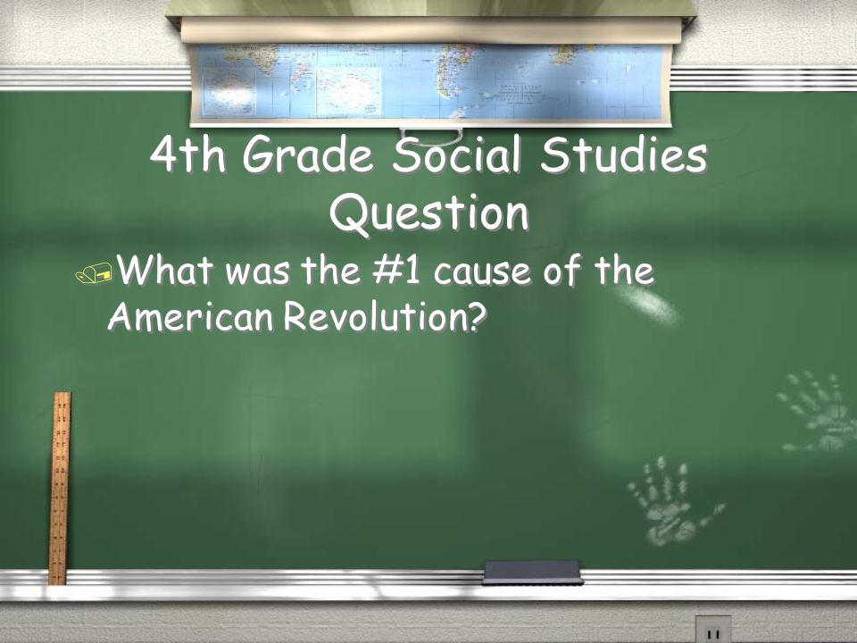 4th Grade Social Studies Question / What was the #1 cause of the American Revolution?