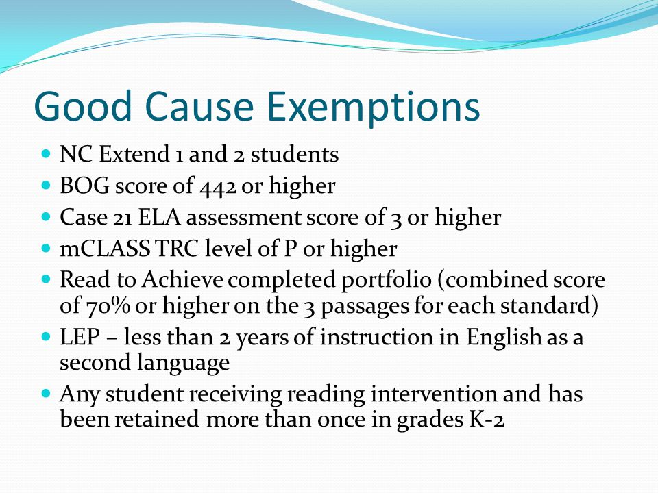 Good Cause Exemptions NC Extend 1 and 2 students BOG score of 442 or higher Case 21 ELA assessment score of 3 or higher mCLASS TRC level of P or highe