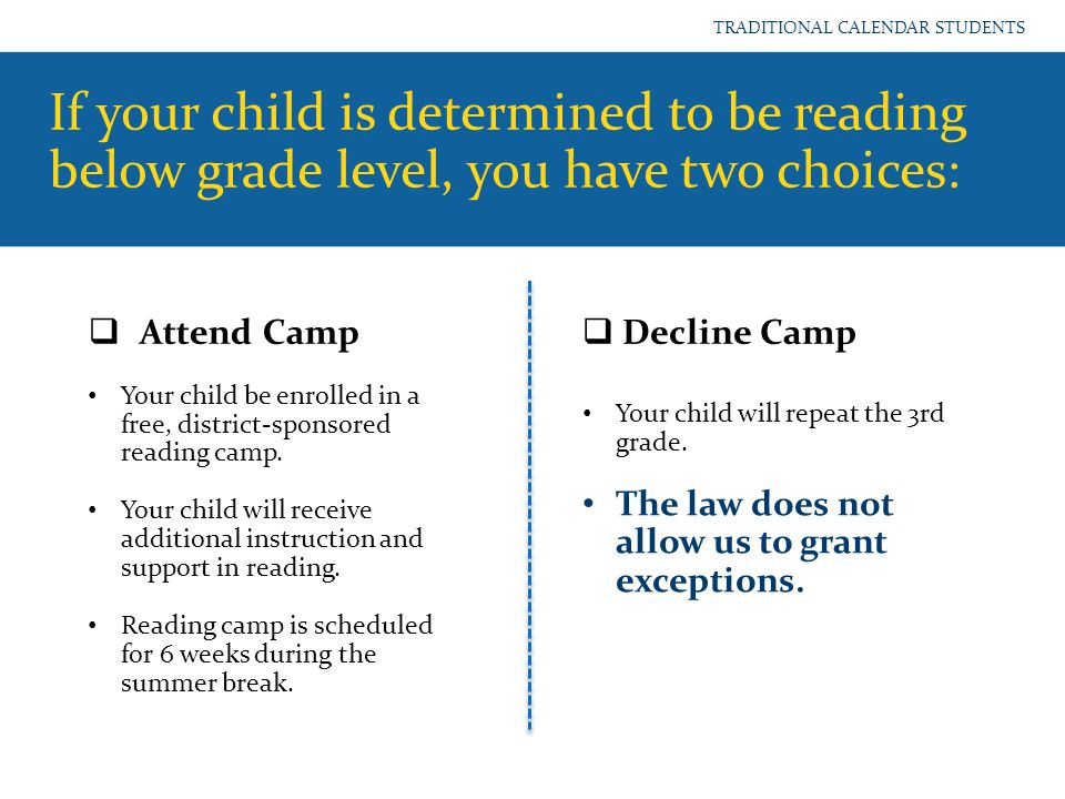 If your child is determined to be reading below grade level, you have two choices: TRADITIONAL CALENDAR STUDENTS  Attend Camp  Decline Camp Your chi
