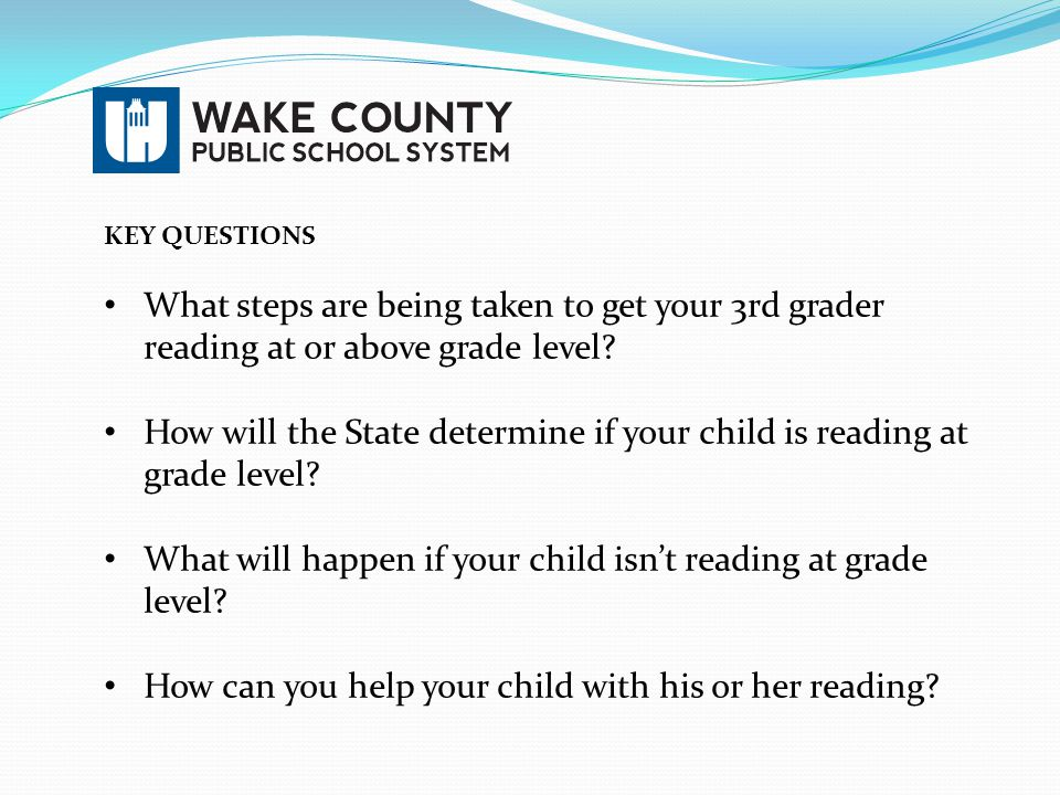 KEY QUESTIONS What steps are being taken to get your 3rd grader reading at or above grade level? How will the State determine if your child is reading