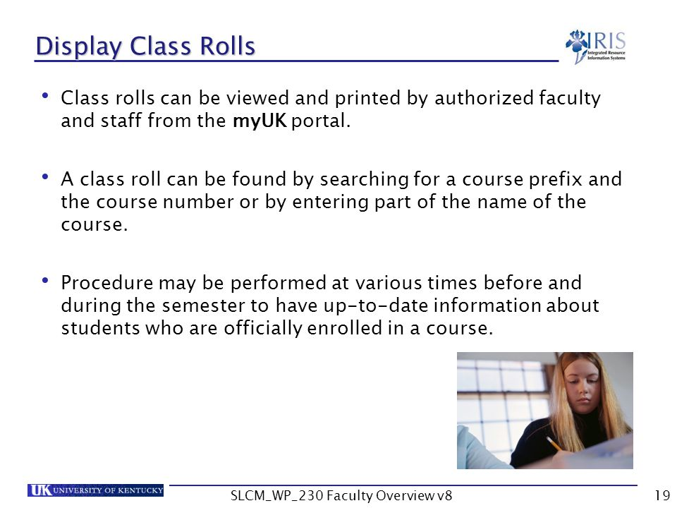 SLCM_WP_230 Faculty Overview v819 Display Class Rolls Class rolls can be viewed and printed by authorized faculty and staff from the myUK portal.