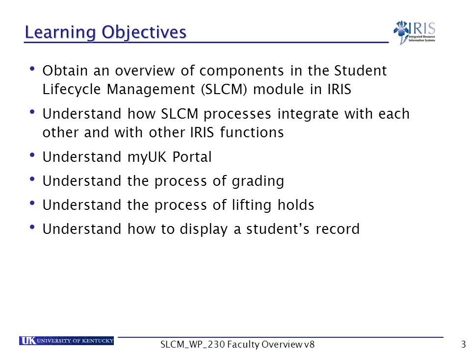 SLCM_WP_230 Faculty Overview v83 Learning Objectives Obtain an overview of components in the Student Lifecycle Management (SLCM) module in IRIS Understand how SLCM processes integrate with each other and with other IRIS functions Understand myUK Portal Understand the process of grading Understand the process of lifting holds Understand how to display a student's record