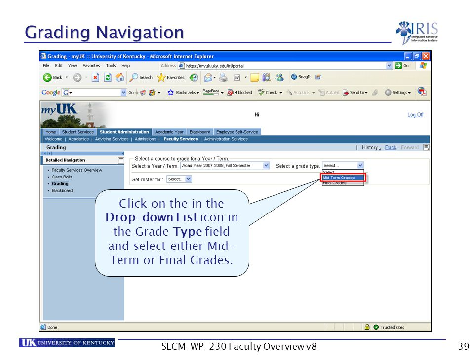 SLCM_WP_230 Faculty Overview v839 Grading Navigation Click on the in the Drop-down List icon in the Grade Type field and select either Mid- Term or Final Grades.