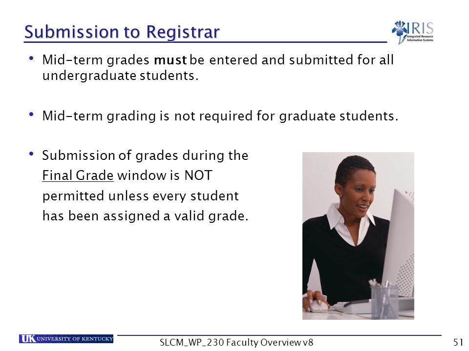 SLCM_WP_230 Faculty Overview v851 Submission to Registrar Mid-term grades must be entered and submitted for all undergraduate students.