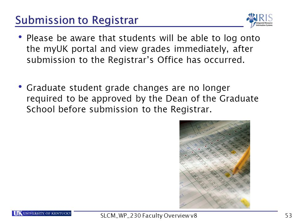SLCM_WP_230 Faculty Overview v853 Submission to Registrar Please be aware that students will be able to log onto the myUK portal and view grades immediately, after submission to the Registrar's Office has occurred.