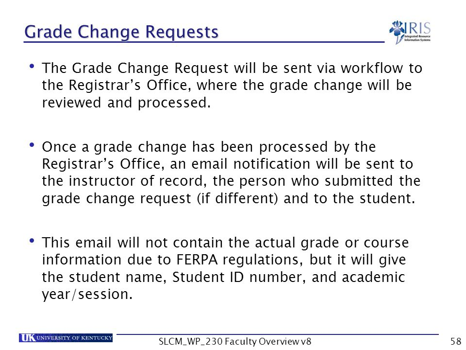 SLCM_WP_230 Faculty Overview v858 Grade Change Requests The Grade Change Request will be sent via workflow to the Registrar's Office, where the grade change will be reviewed and processed.