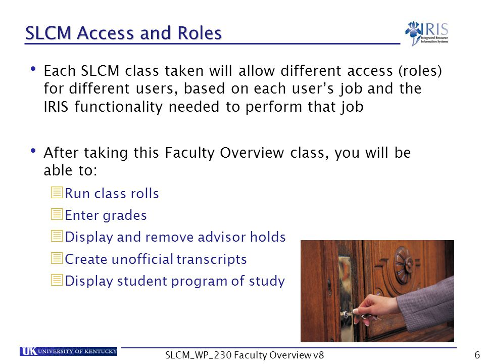 SLCM_WP_230 Faculty Overview v86 SLCM Access and Roles Each SLCM class taken will allow different access (roles) for different users, based on each user's job and the IRIS functionality needed to perform that job After taking this Faculty Overview class, you will be able to:  Run class rolls  Enter grades  Display and remove advisor holds  Create unofficial transcripts  Display student program of study