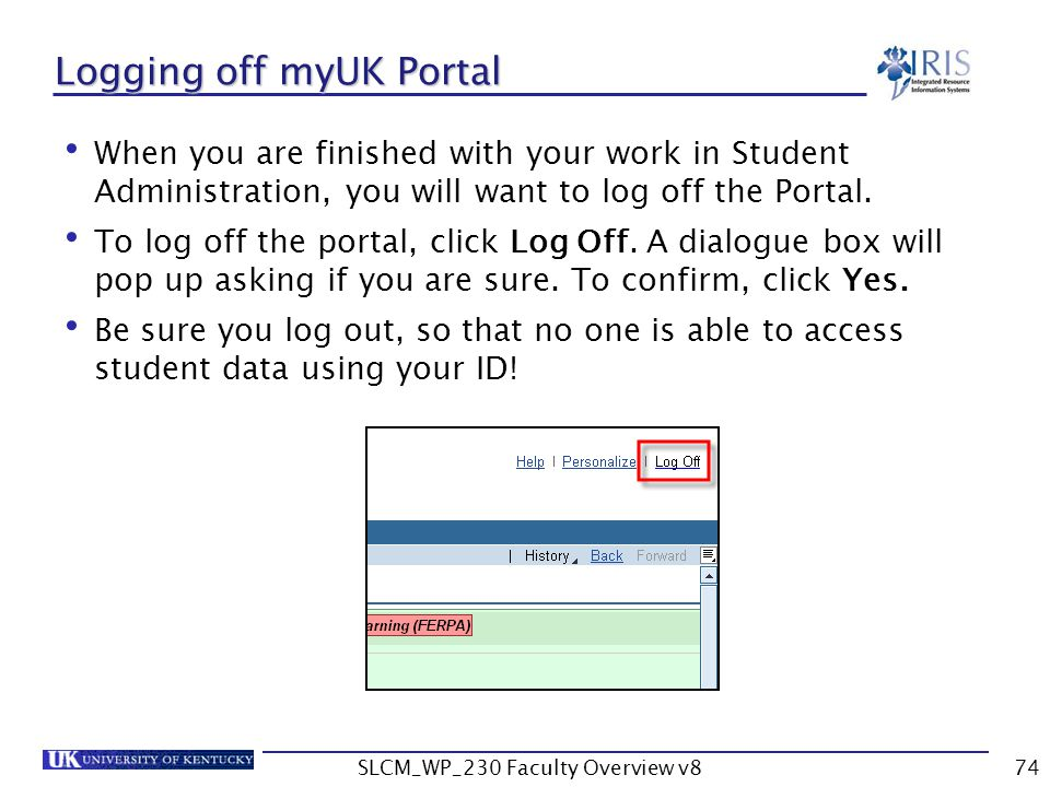 SLCM_WP_230 Faculty Overview v874 Logging off myUK Portal When you are finished with your work in Student Administration, you will want to log off the Portal.