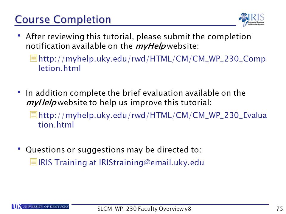 SLCM_WP_230 Faculty Overview v875 After reviewing this tutorial, please submit the completion notification available on the myHelp website:  http://myhelp.uky.edu/rwd/HTML/CM/CM_WP_230_Comp letion.html In addition complete the brief evaluation available on the myHelp website to help us improve this tutorial:  http://myhelp.uky.edu/rwd/HTML/CM/CM_WP_230_Evalua tion.html Questions or suggestions may be directed to:  IRIS Training at IRIStraining@email.uky.edu Course Completion