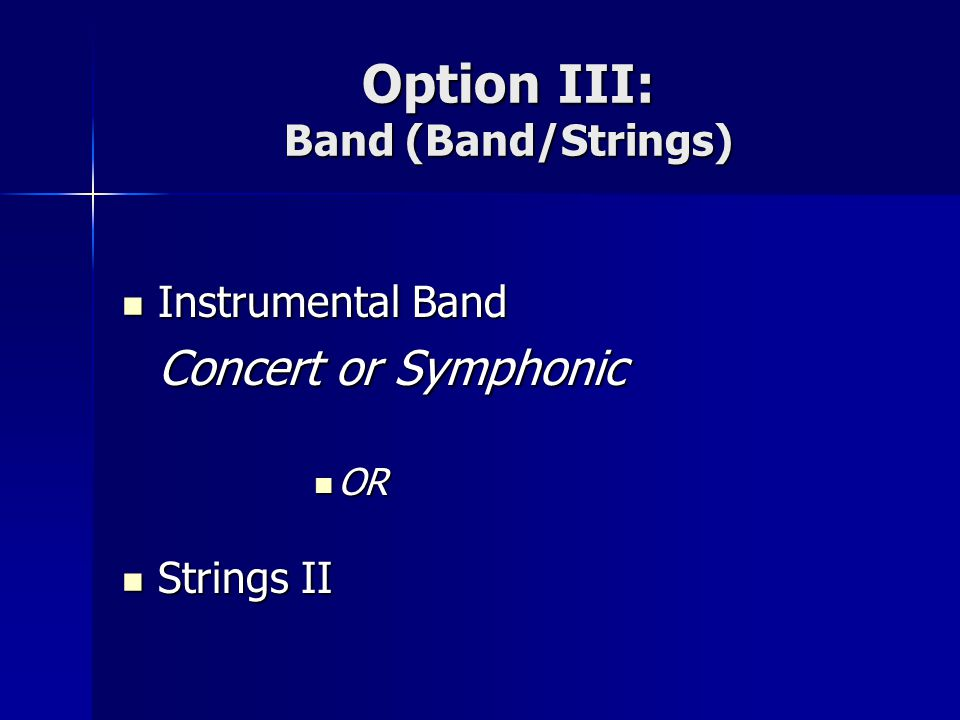 Option III: Band (Band/Strings) Instrumental Band Instrumental Band Concert or Symphonic OR OR Strings II Strings II