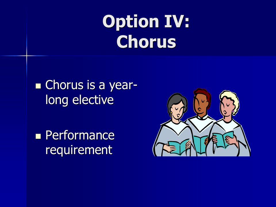 Option IV: Chorus Chorus is a year- long elective Chorus is a year- long elective Performance requirement Performance requirement