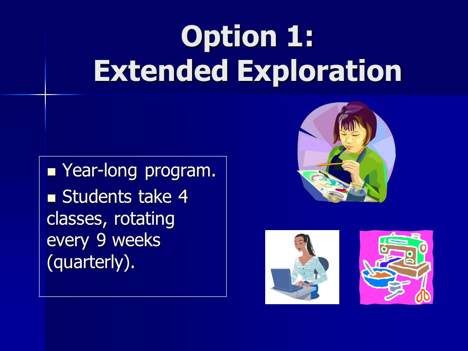 Option 1: Extended Exploration Year-long program. Year-long program. Students take 4 classes, rotating every 9 weeks (quarterly). Students take 4 clas
