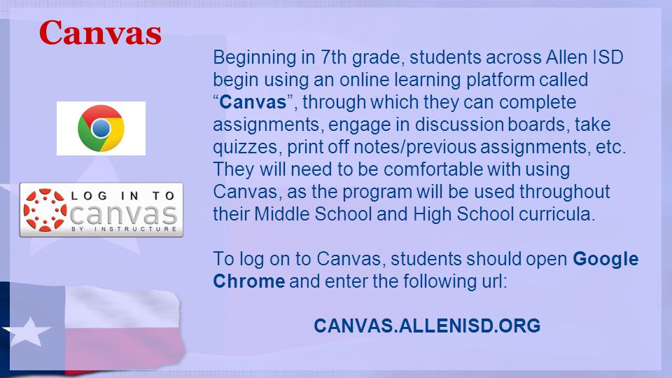 Canvas Beginning in 7th grade, students across Allen ISD begin using an online learning platform called Canvas , through which they can complete assignments, engage in discussion boards, take quizzes, print off notes/previous assignments, etc.
