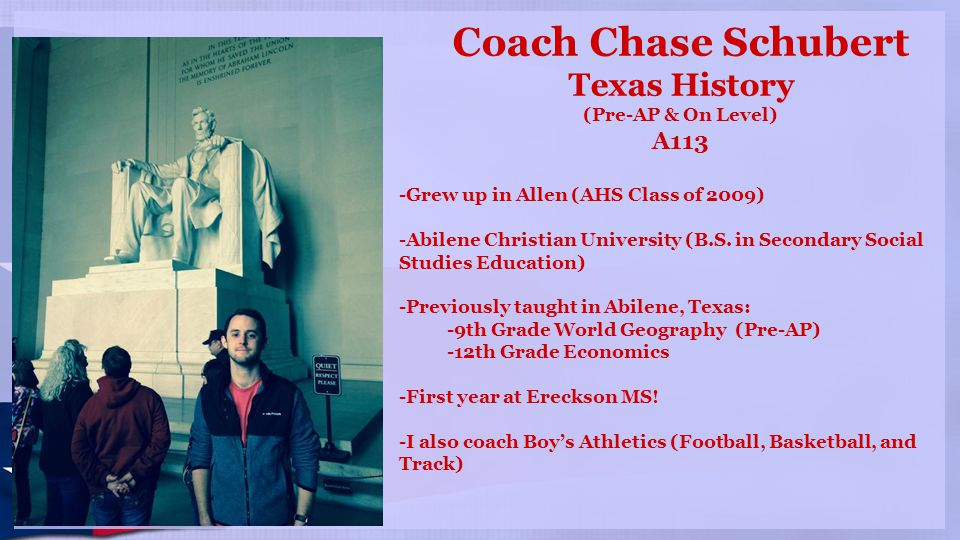 Coach Chase Schubert Texas History (Pre-AP & On Level) A113 -Grew up in Allen (AHS Class of 2009) -Abilene Christian University (B.S. in Secondary Soc