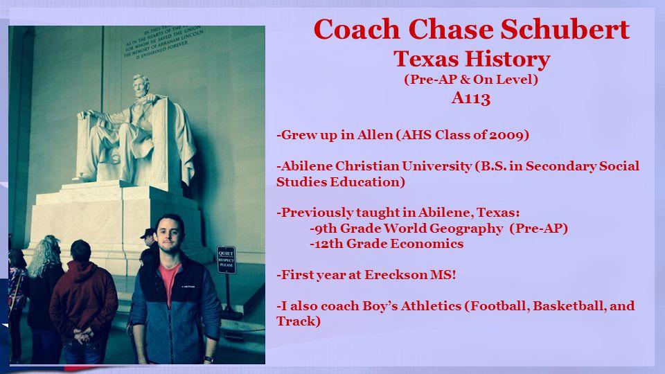Coach Chase Schubert Texas History (Pre-AP & On Level) A113 -Grew up in Allen (AHS Class of 2009) -Abilene Christian University (B.S.