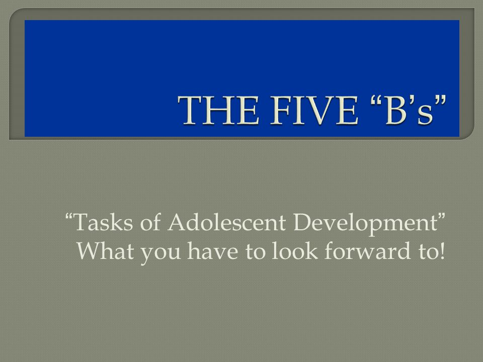 Tasks of Adolescent Development What you have to look forward to!