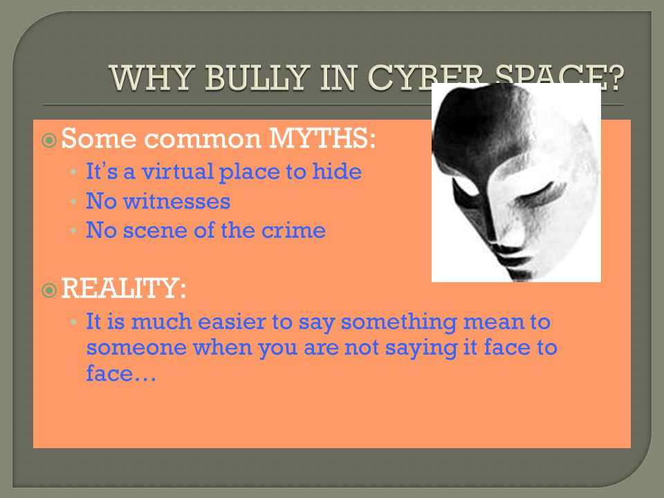  Some common MYTHS: It ' s a virtual place to hide No witnesses No scene of the crime  REALITY: It is much easier to say something mean to someone when you are not saying it face to face…