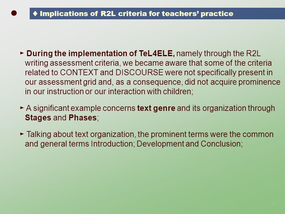 ► During the implementation of TeL4ELE, namely through the R2L writing assessment criteria, we became aware that some of the criteria related to CONTEXT and DISCOURSE were not specifically present in our assessment grid and, as a consequence, did not acquire prominence in our instruction or our interaction with children; ► A significant example concerns text genre and its organization through Stages and Phases; ► Talking about text organization, the prominent terms were the common and general terms Introduction; Development and Conclusion; 14 ● ♦ Implications of R2L criteria for teachers' practice