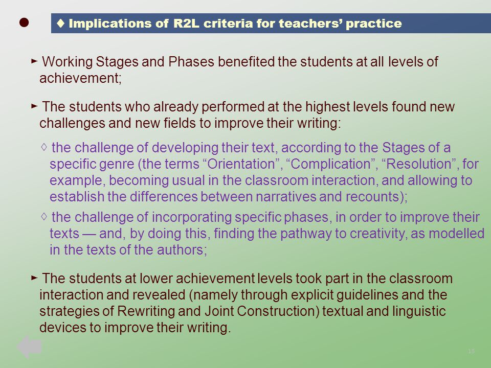 ► Working Stages and Phases benefited the students at all levels of achievement; ► The students who already performed at the highest levels found new challenges and new fields to improve their writing: ◊ the challenge of developing their text, according to the Stages of a specific genre (the terms Orientation , Complication , Resolution , for example, becoming usual in the classroom interaction, and allowing to establish the differences between narratives and recounts); ◊ the challenge of incorporating specific phases, in order to improve their texts — and, by doing this, finding the pathway to creativity, as modelled in the texts of the authors; ► The students at lower achievement levels took part in the classroom interaction and revealed (namely through explicit guidelines and the strategies of Rewriting and Joint Construction) textual and linguistic devices to improve their writing.