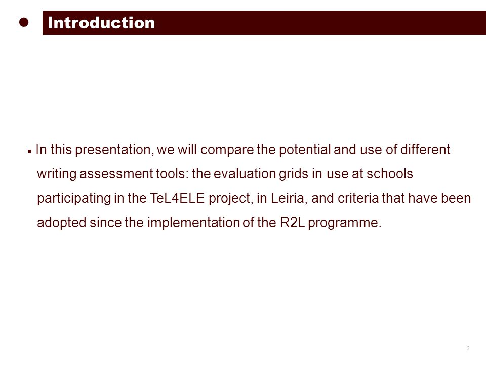 ■ In this presentation, we will compare the potential and use of different writing assessment tools: the evaluation grids in use at schools participating in the TeL4ELE project, in Leiria, and criteria that have been adopted since the implementation of the R2L programme.