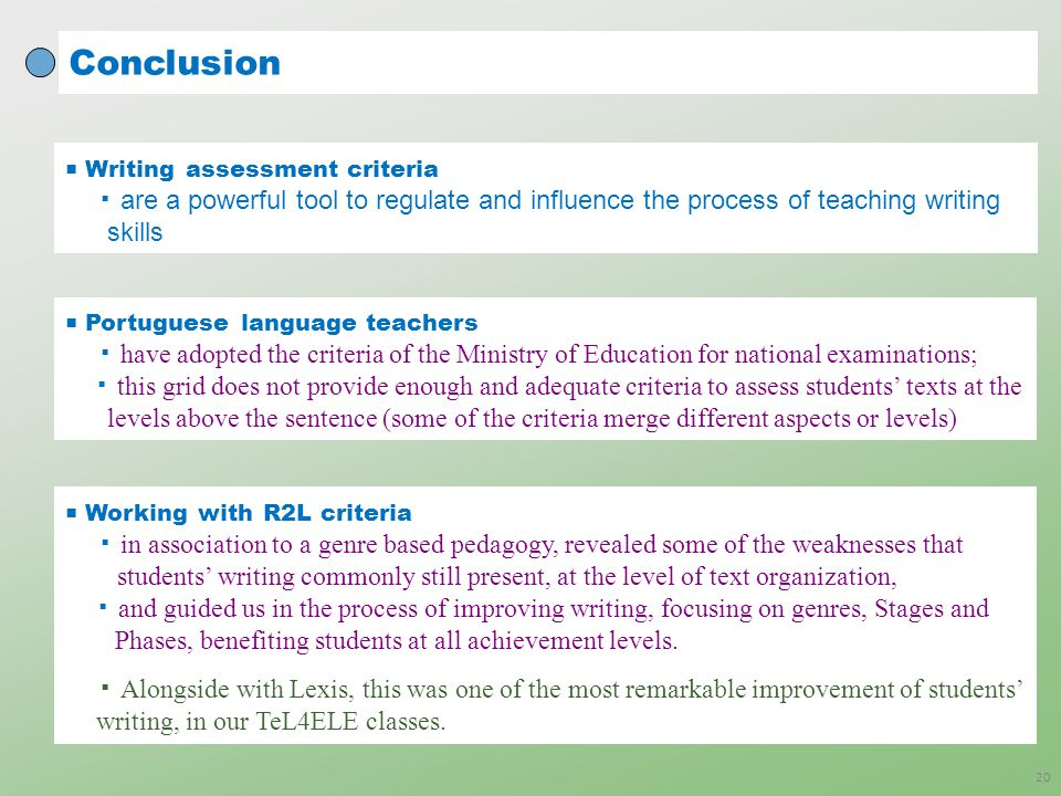 Conclusion 20 ■ Writing assessment criteria ▪ are a powerful tool to regulate and influence the process of teaching writing skills ■ Portuguese language teachers ▪ have adopted the criteria of the Ministry of Education for national examinations; ▪ this grid does not provide enough and adequate criteria to assess students' texts at the levels above the sentence (some of the criteria merge different aspects or levels) ■ Working with R2L criteria ▪ in association to a genre based pedagogy, revealed some of the weaknesses that students' writing commonly still present, at the level of text organization, ▪ and guided us in the process of improving writing, focusing on genres, Stages and Phases, benefiting students at all achievement levels.