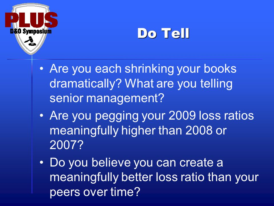 Do Tell Are you each shrinking your books dramatically? What are you telling senior management? Are you pegging your 2009 loss ratios meaningfully hig