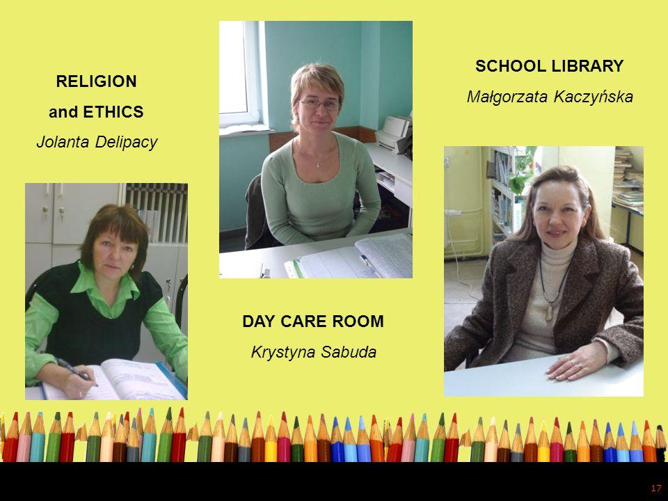 17 RELIGION and ETHICS Jolanta Delipacy DAY CARE ROOM Krystyna Sabuda SCHOOL LIBRARY Małgorzata Kaczyńska