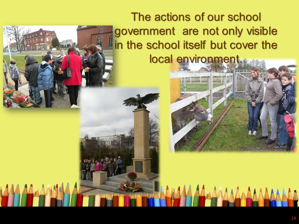 The actions of our school government are not only visible in the school itself but cover the local environment. 19