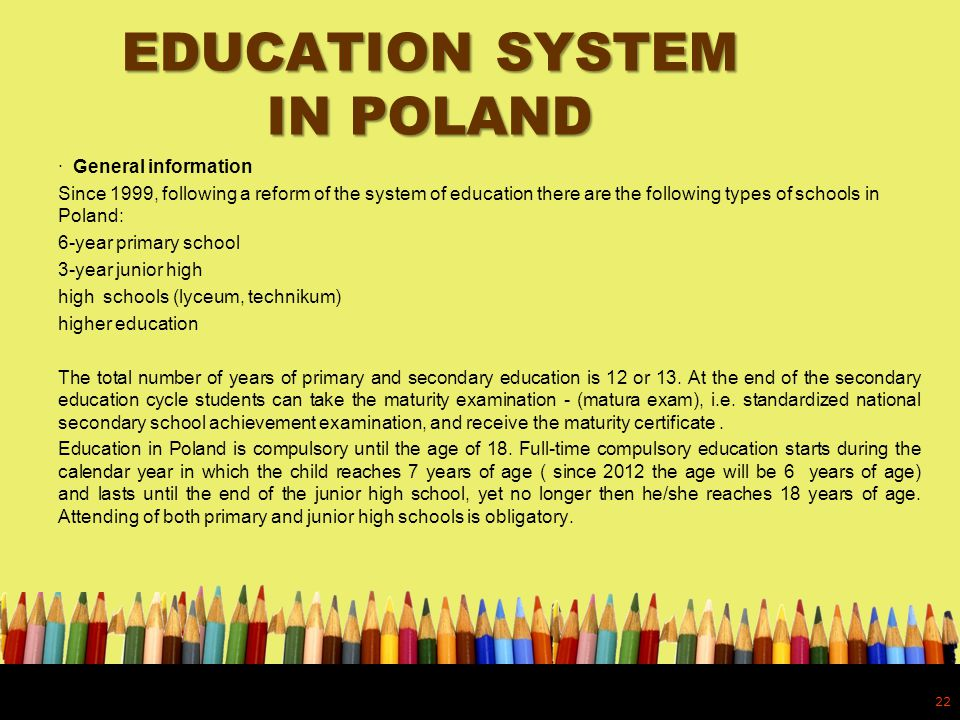 EDUCATION SYSTEM IN POLAND · General information Since 1999, following a reform of the system of education there are the following types of schools in Poland: 6-year primary school 3-year junior high high schools (lyceum, technikum) higher education The total number of years of primary and secondary education is 12 or 13.
