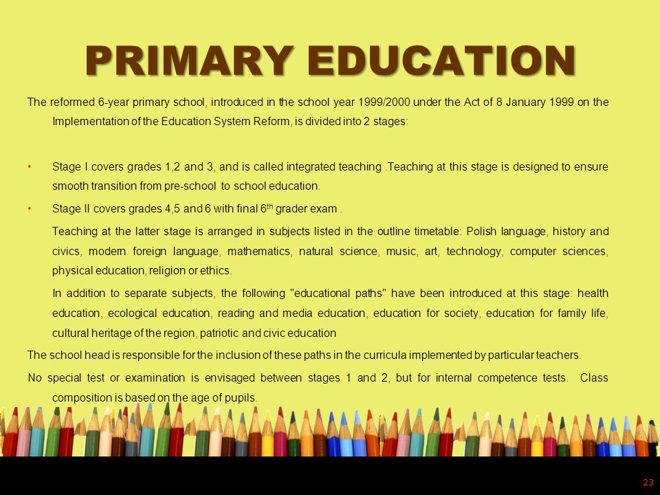 PRIMARY EDUCATION The reformed 6-year primary school, introduced in the school year 1999/2000 under the Act of 8 January 1999 on the Implementation of