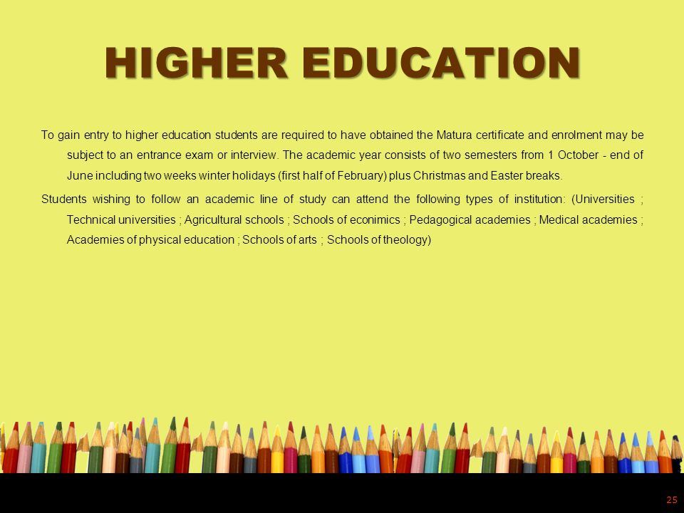 HIGHER EDUCATION To gain entry to higher education students are required to have obtained the Matura certificate and enrolment may be subject to an en