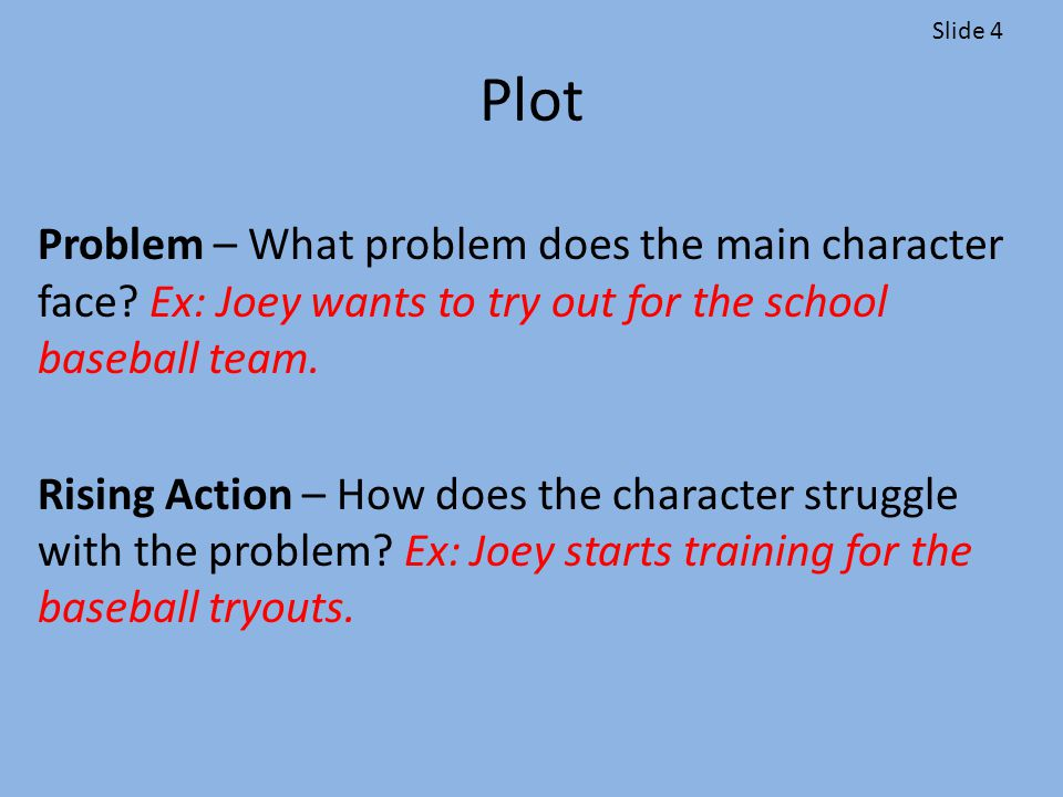 Plot Climax – This is the critical/turning point in the story Ex: Matt falls during his final practice for the track tryout and sprains his ankle.