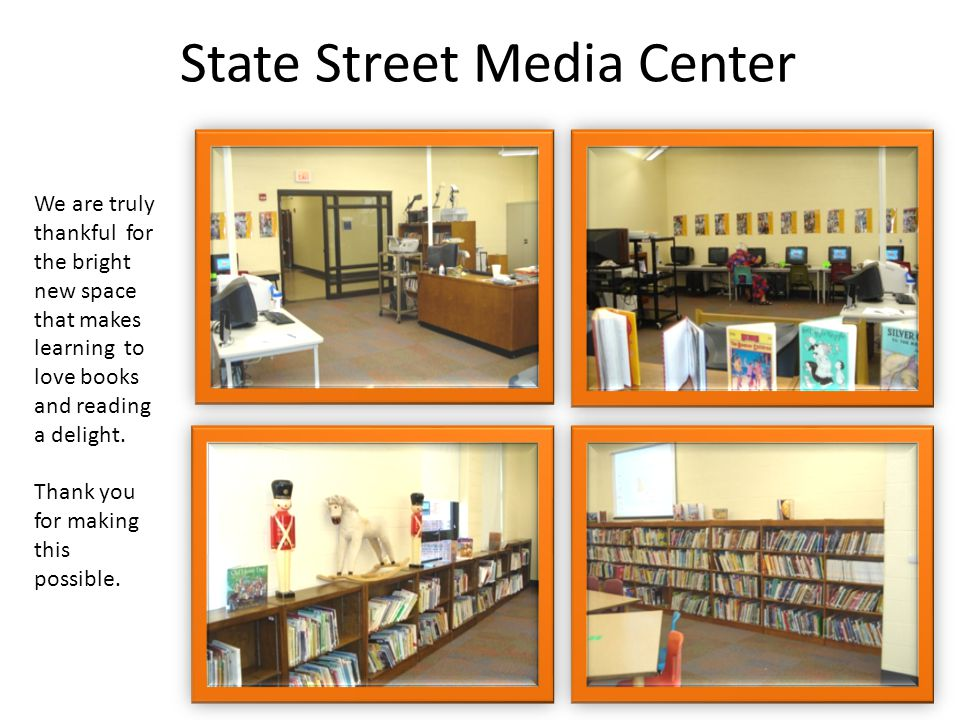 State Street Media Center We are truly thankful for the bright new space that makes learning to love books and reading a delight.
