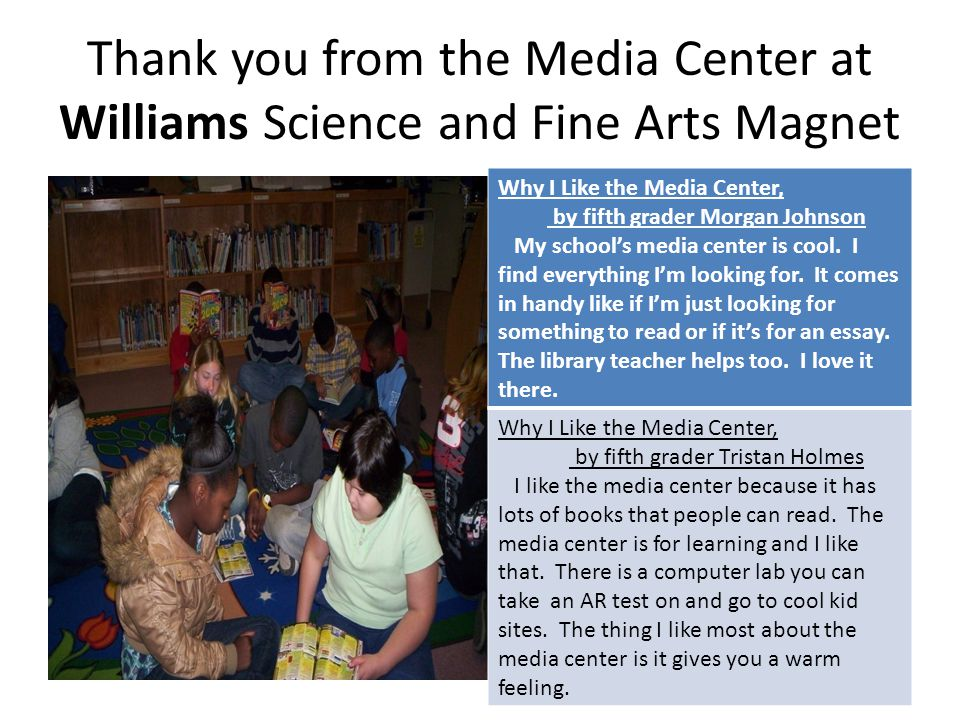 Thank you from the Media Center at Williams Science and Fine Arts Magnet Why I Like the Media Center, by fifth grader Morgan Johnson My school's media center is cool.