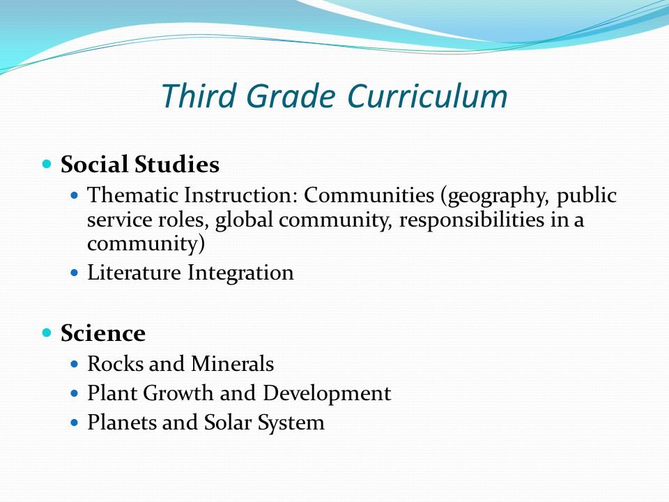 Third Grade Curriculum Social Studies Thematic Instruction: Communities (geography, public service roles, global community, responsibilities in a community) Literature Integration Science Rocks and Minerals Plant Growth and Development Planets and Solar System