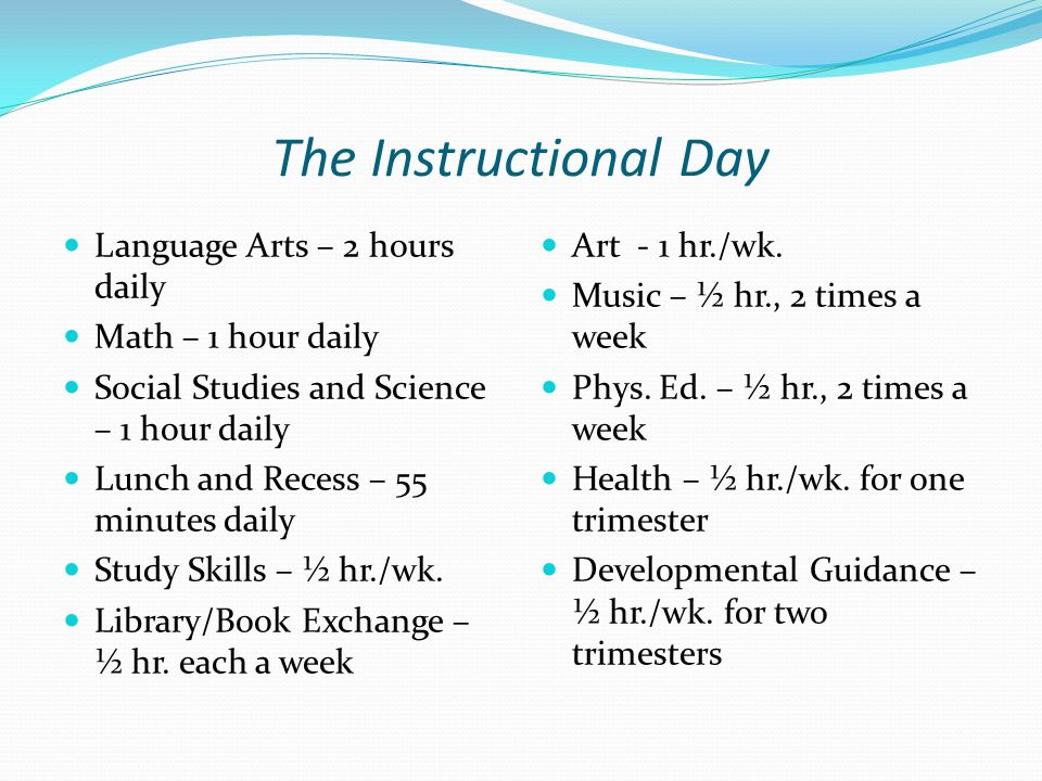 The Instructional Day Language Arts – 2 hours daily Math – 1 hour daily Social Studies and Science – 1 hour daily Lunch and Recess – 55 minutes daily Study Skills – ½ hr./wk.