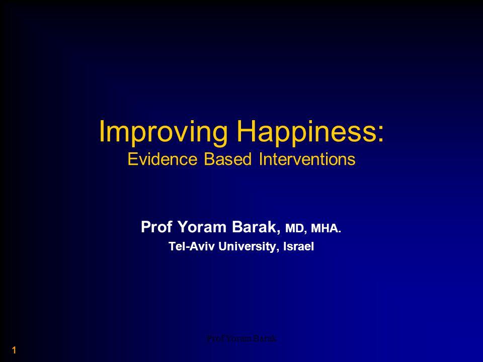Prof Yoram Barak 1 Improving Happiness: Evidence Based Interventions Prof Yoram Barak, MD, MHA.