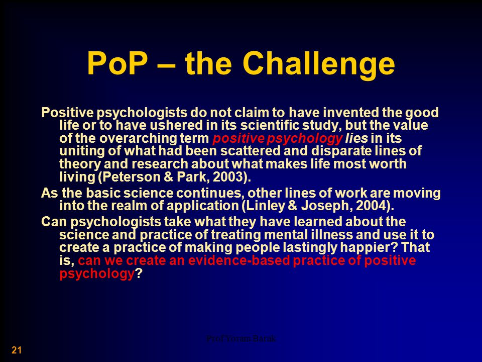 Prof Yoram Barak 21 PoP – the Challenge Positive psychologists do not claim to have invented the good life or to have ushered in its scientific study, but the value of the overarching term positive psychology lies in its uniting of what had been scattered and disparate lines of theory and research about what makes life most worth living (Peterson & Park, 2003).