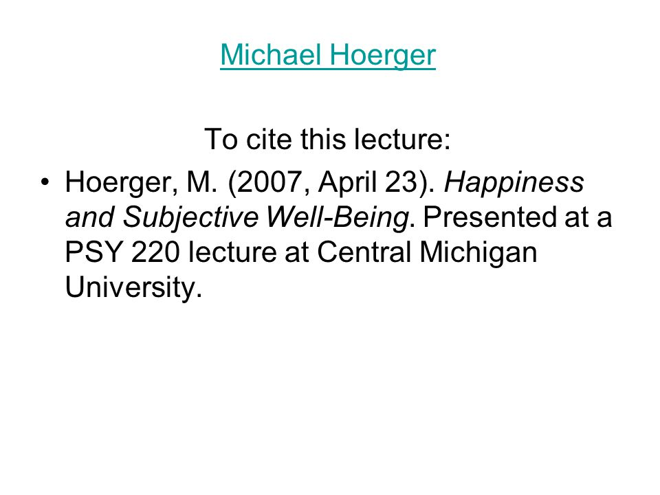 Michael Hoerger To cite this lecture: Hoerger, M. (2007, April 23). Happiness and Subjective Well-Being. Presented at a PSY 220 lecture at Central Mic