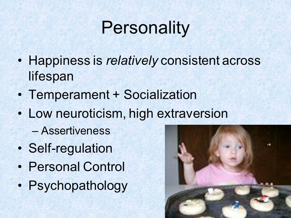 Personality Happiness is relatively consistent across lifespan Temperament + Socialization Low neuroticism, high extraversion –Assertiveness Self-regulation Personal Control Psychopathology