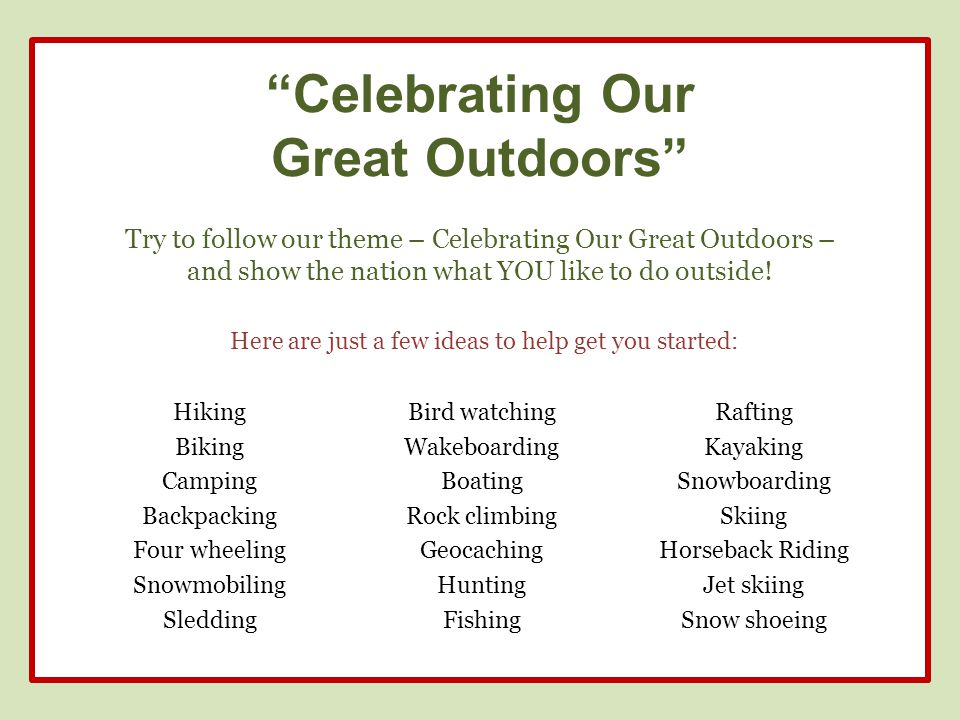 Celebrating Our Great Outdoors Try to follow our theme – Celebrating Our Great Outdoors – and show the nation what YOU like to do outside.