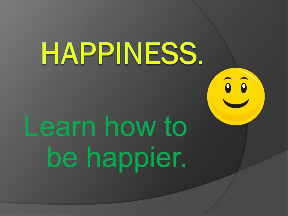 Learn how to be happier.