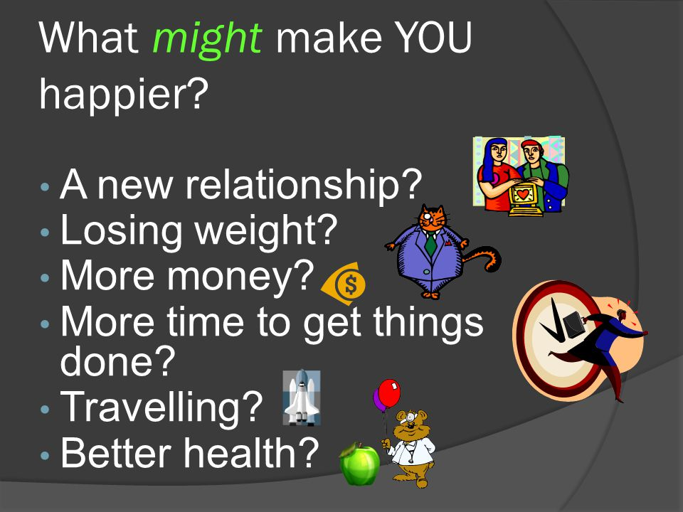 What might make YOU happier.A new relationship. Losing weight.