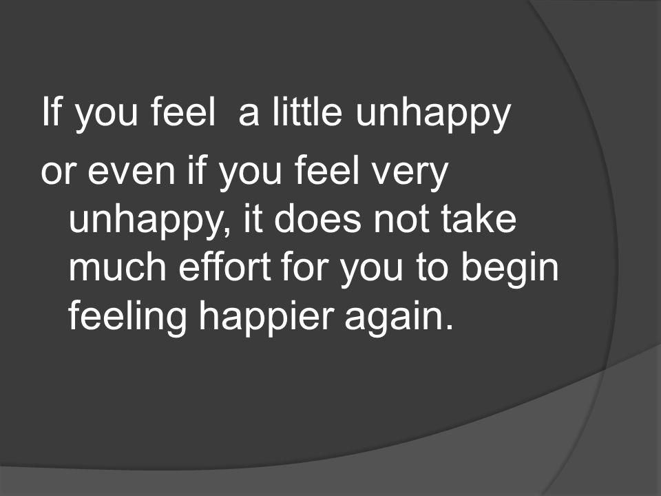 If you feel a little unhappy or even if you feel very unhappy, it does not take much effort for you to begin feeling happier again.