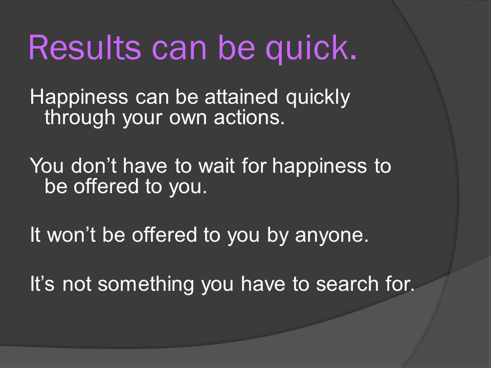 Results can be quick.Happiness can be attained quickly through your own actions.
