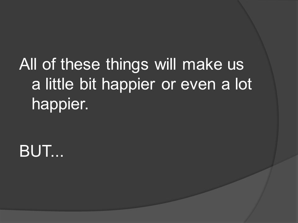 All of these things will make us a little bit happier or even a lot happier. BUT...