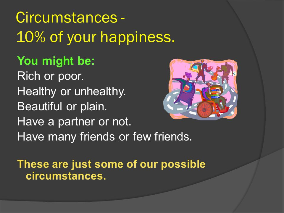 Circumstances - 10% of your happiness.You might be: Rich or poor.