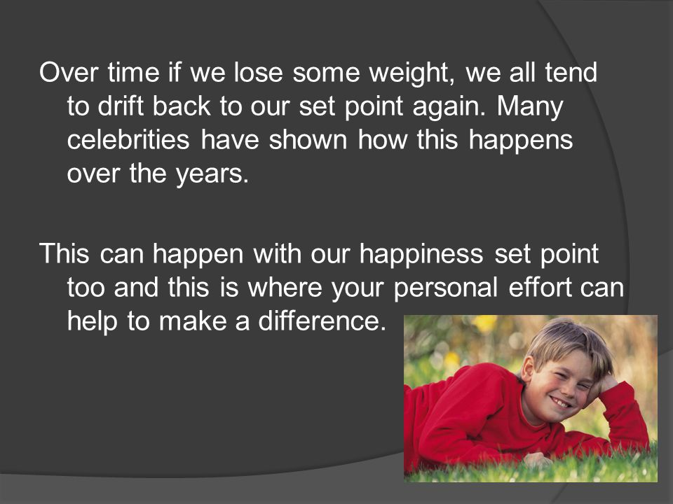 Over time if we lose some weight, we all tend to drift back to our set point again.