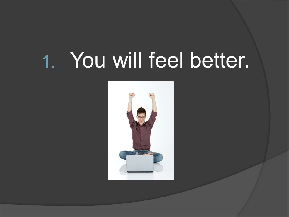 1. You will feel better.
