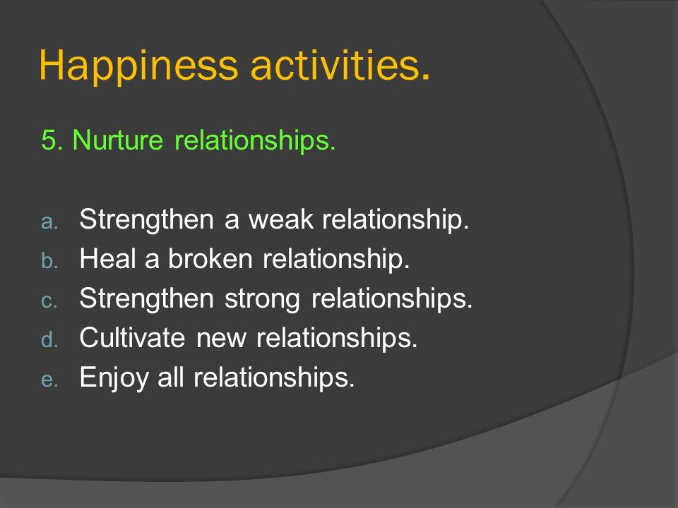 Happiness activities. 5. Nurture relationships. a. Strengthen a weak relationship. b. Heal a broken relationship. c. Strengthen strong relationships.